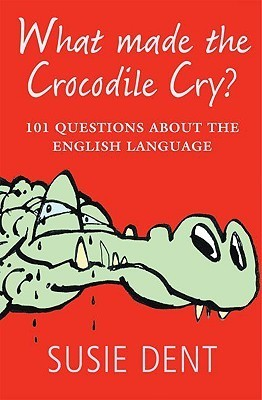 What Made the Crocodile Cry?: 101 Questions about the English Language Susie Dent