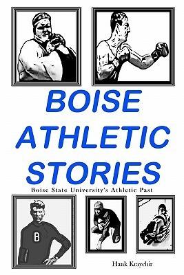 Boise Athletic Stories: Boise State Universitys Athletic Past, Volume I Hank Kraychir