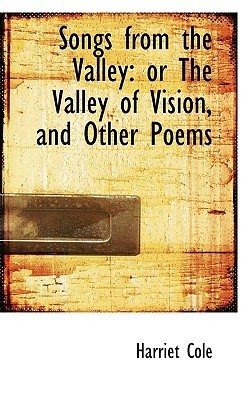 Songs from the Valley: Or the Valley of Vision, and Other Poems  by  Harriet Cole
