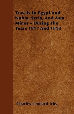 Travels in Egypt and Nubia, Syria, and Asia Minor - During the Years 1817 and 1818  by  Charles Leonard Irby