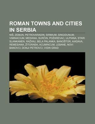 Roman Towns and Cities in Serbia: Ni , Zemun, Petrovaradin, Sirmium, Singidunum, Viminacium, Mediana, Sur In, Po Arevac, Ulpiana Source Wikipedia