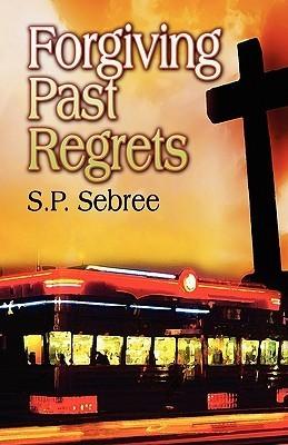 Forgiving Past Regrets  by  S. P. Sebree