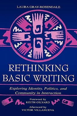 Rethinking Basic Writing: Exploring Identity, Politics, And Community In Interaction  by  Laura Gray-Rosendale