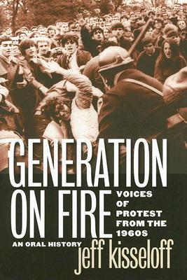 Generation on Fire: Voices of Protest from the 1960s, An Oral History Jeff Kisseloff