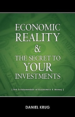 Economic Reality and Your Investments  by  Daniel Krug