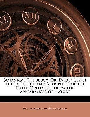 Botanical Theology: Or, Evidences of the Existence and Attributes of the Deity, Collected from the Appearances of Nature William Paley