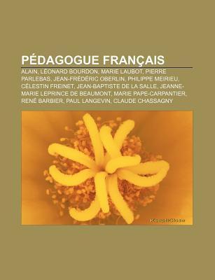 P Dagogue Fran Ais: Alain, L Onard Bourdon, Marie Laubot, Pierre Parlebas, Jean-Fr D Ric Oberlin, Philippe Meirieu, C Lestin Freinet Source Wikipedia
