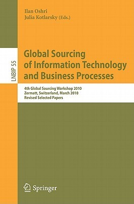Global Sourcing of Information Technology and Business Processes: 4th Global Sourcing Workshop 2010, Zermatt, Switzerland, March 22-25, 2010, Revised Selected Papers Ilan Oshri
