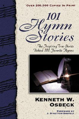 101 Hymn Stories: The Inspiring True Stories Behind 101 Favorite Hymns Kenneth W. Osbeck