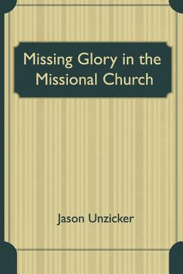 Missing Glory in the Missional Church  by  Jason Unzicker