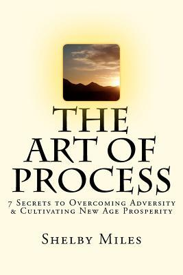 The Art of Process: 7 Secrets to Overcoming Adversity & Cultivating New Age Prosperity  by  Shelby Miles