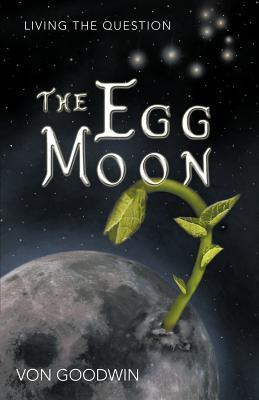 The Egg Moon: Living the Question  by  Von Goodwin