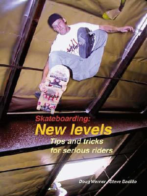 Skateboarding: New Levels: Tips and Tricks for Serious Riders  by  Doug Werner