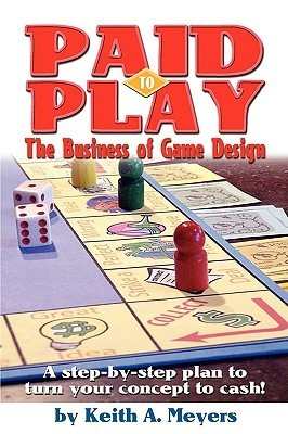 Paid to Play: The Business of Game Design  by  Keith A. Meyers
