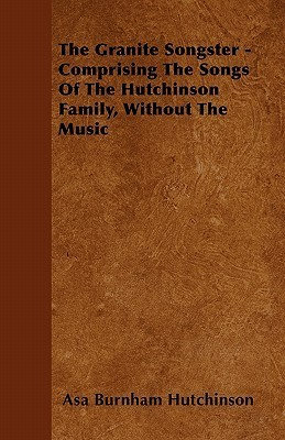 The Granite Songster - Comprising the Songs of the Hutchinson Family, Without the Music  by  Asa Burnham Hutchinson
