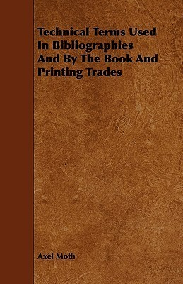 Technical Terms Used In Bibliographies And By The Book And Printing Trades Axel Moth