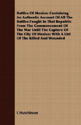 Battles of Mexico: Containing an Authentic Account of All the Battles Fought in That Republic from the Commencement of the War Until the Capture of the City of Mexico: With a List of the Killed and Wounded  by  E. Hutchinson