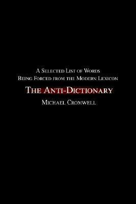 The Anti-Dictionary: A Selected List of Words Being Forced from the Modern Lexicon Michael Cromwell