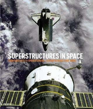 Superstructures in Space: From Satellites to Space Stations: A Guide to Whats Out There Michael H. Gorn