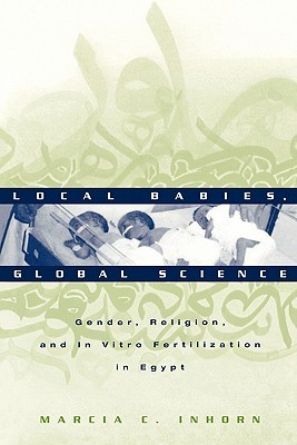 Local Babies, Global Science: Gender, Religion, and in Vitro Fertilization in Egypt  by  Marcia C. Inhorn