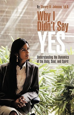 Why I Didnt Say Yes: Understanding the Dynamics of the Body, Soul, and Spirit Sheary D. Johnson