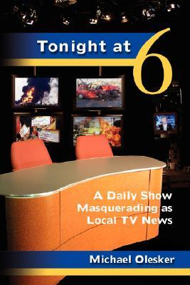 Tonight at Six: A Daily Show Masquerading as Local TV News Michael Olesker