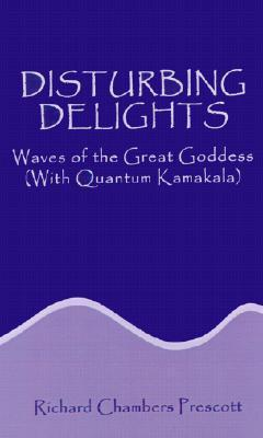 Disturbing Delights: Waves of the Great Goddess with Quantum Kamakala  by  Richard Chambers Prescott