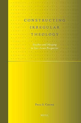 Constructing Irregular Theology: Bamboo and Minjung in East Asian Perspective  by  S. Chung