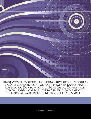 Articles on Iraqi Women Writers, Including: Riverbend (Blogger), Tamara Chalabi, Nuha Al-Radi, Heather Raffo, Nazik Al-Malaika, Dunya Mikhail, Hana Sa  by  Hephaestus Books
