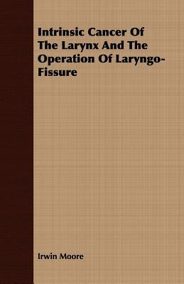Intrinsic Cancer of the Larynx and the Operation of Laryngo-Fissure  by  Irwin Moore