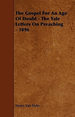 The Gospel for an Age of Doubt - The Yale Letters on Preaching - 1896  by  Henry van Dyke