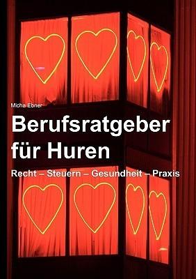 Berufsratgeber für Huren: Recht - Steuern . Gesundheit - Praxis  by  Micha Ebner