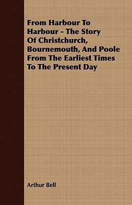 From Harbour to Harbour - The Story of Christchurch, Bournemouth, and Poole from the Earliest Times to the Present Day  by  Arthur H. Bell