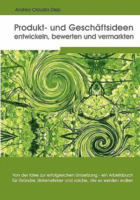 Produkt- Und Geschaftsideen Entwickeln, Bewerten Und Vermarkten  by  Andrea Claudia Delp