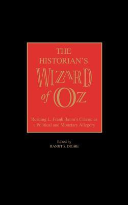 The Historians Wizard of Oz: Reading L. Frank Baums Classic as a Political and Monetary Allegory  by  Ranjit S. Dighe