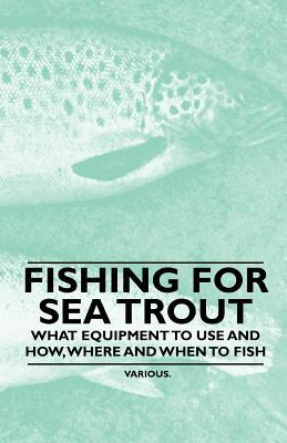 Fishing for Sea Trout - What Equipment to Use and How, Where and When to Fish  by  Various