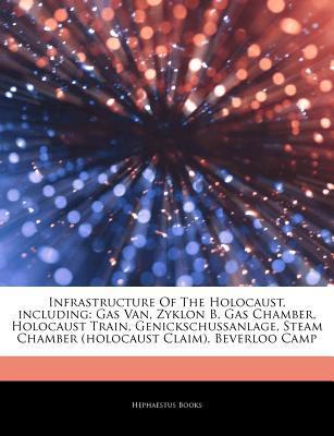 Articles on Infrastructure of the Holocaust, Including: Gas Van, Zyklon B, Gas Chamber, Holocaust Train, Genickschussanlage, Steam Chamber (Holocaust Hephaestus Books