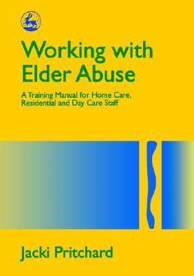Working with Elder Abuse: A Training Manual for Home Care, Residential and Day Care Staff Jacki Pritchard