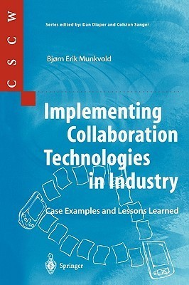 Implementing Collaboration Technologies in Industry: Case Examples and Lessons Learned Bjorn E. Munkvold