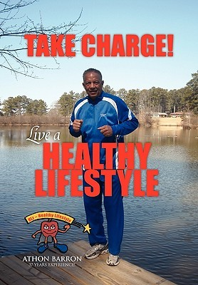 Take Charge! Live A Healthy Lifestyle  by  Athon Barron