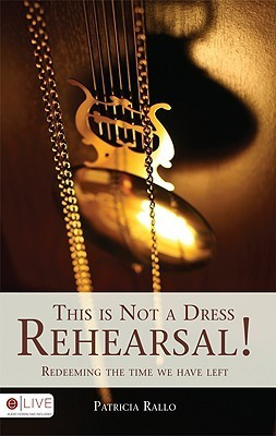 This Is Not a Dress Rehearsal!: Redeeming the Time We Have Left  by  Patricia Rallo