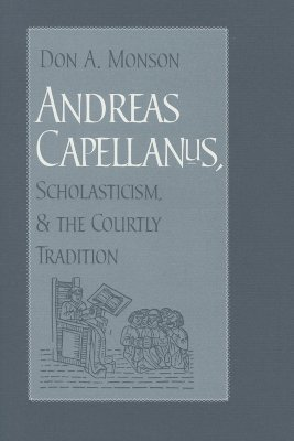 Andreas Capellanus, Scholasticism, and the Courtly Tradition  by  Don A. Monson