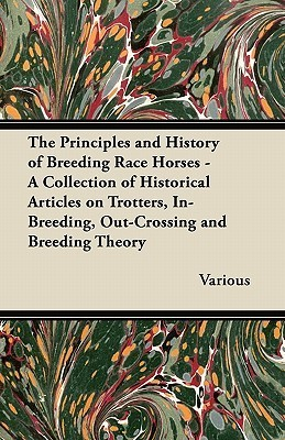 The Principles and History of Breeding Race Horses - A Collection of Historical Articles on Trotters, In-Breeding, Out-Crossing and Breeding Theory  by  Various