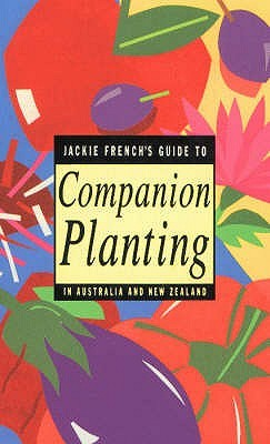 Jackie Frenchs Guide to Companion Planting in Australia and New Zealand  by  Jackie French