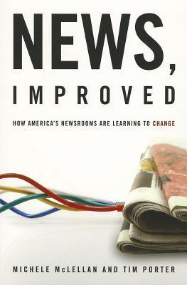 News, Improved: How Americas Newsrooms Are Learning to Change Michele McLellan