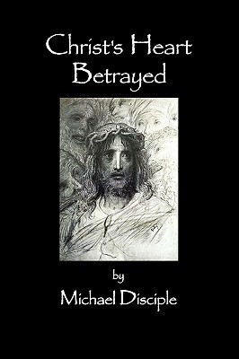 Christs Heart Betrayed  by  Michael A. Disciple