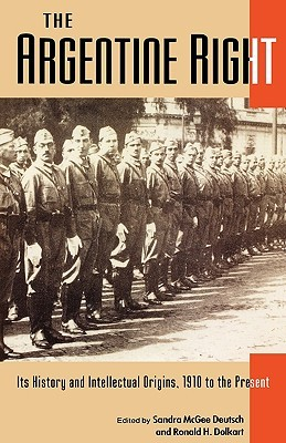 The Argentine Right: Its History and Intellectual Origins, 1910 to the Present  by  Sandra McGee Deutsch