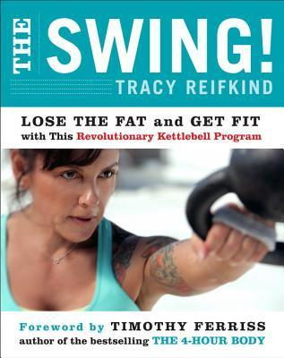 The Swing!: Discover the Revolutionary Kettlebell Program That Will Take You from Fat to Fit  by  Tracy Reifkind