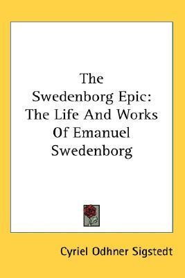 The Swedenborg Epic: The Life and Works of Emanuel Swedenborg  by  Cyriel Odhner Sigstedt