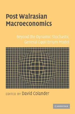 Post Walrasian Macroeconomics: Beyond the Dynamic Stochastic General Equilibrium Model  by  David Colander
